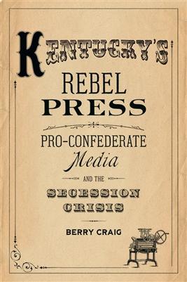 Kentucky's Rebel Press: Pro-Confederate Media and the Secession Crisis