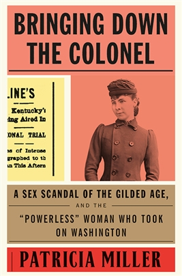 "Bringing Down the Colonel: A Sex Scandal of the Gilded Age, and the ""Powerless"" Woman Who Took On Washington"