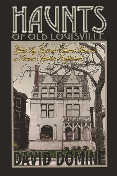 Haunts of Old Louisville: Gilded Age Ghosts and Haunted Mansions in America's Spookiest Neighborhood